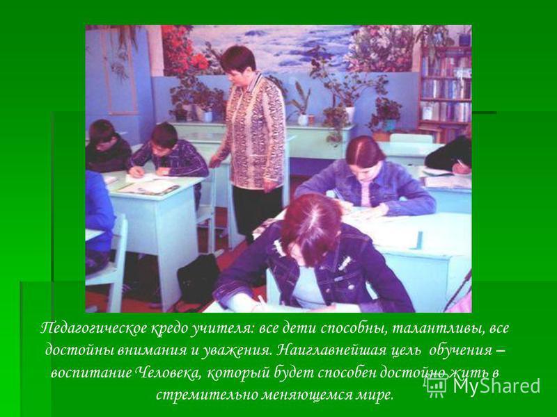 Педагогическое кредо учителя: все дети способны, талантливы, все достойны внимания и уважения. Наиглавнейшая цель обучения – воспитание Человека, который будет способен достойно жить в стремительно меняющемся мире.