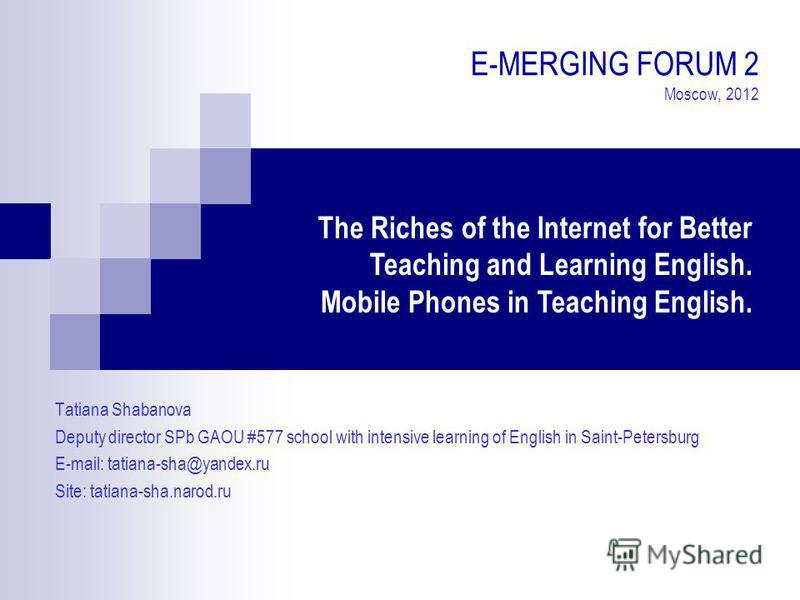 E-MERGING FORUM 2 Moscow, 2012 Tatiana Shabanova Deputy director SPb GAOU #577 school with intensive learning of English in Saint-Petersburg E-mail: tatiana-sha@yandex.ru Site: tatiana-sha.narod.ru The Riches of the Internet for Better Teaching and L