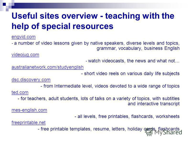 Useful sites overview - teaching with the help of special resources engvid.com - a number of video lessons given by native speakers, diverse levels and topics, grammar, vocabulary, business English videojug.com - watch videocasts, the news and what n