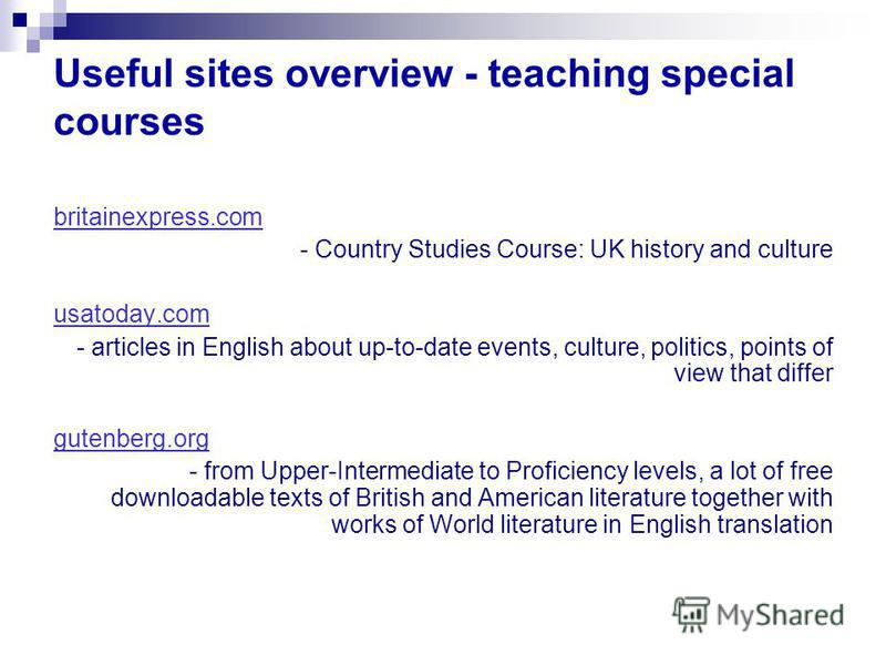 Useful sites overview - teaching special courses britainexpress.com - Country Studies Course: UK history and culture usatoday.com - articles in English about up-to-date events, culture, politics, points of view that differ gutenberg.org - from Upper-