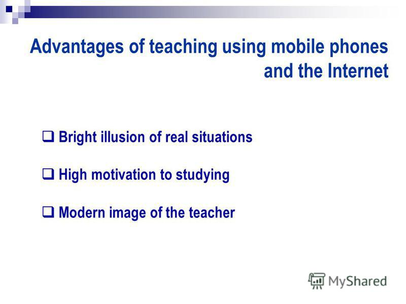 Advantages of teaching using mobile phones and the Internet Bright illusion of real situations High motivation to studying Modern image of the teacher