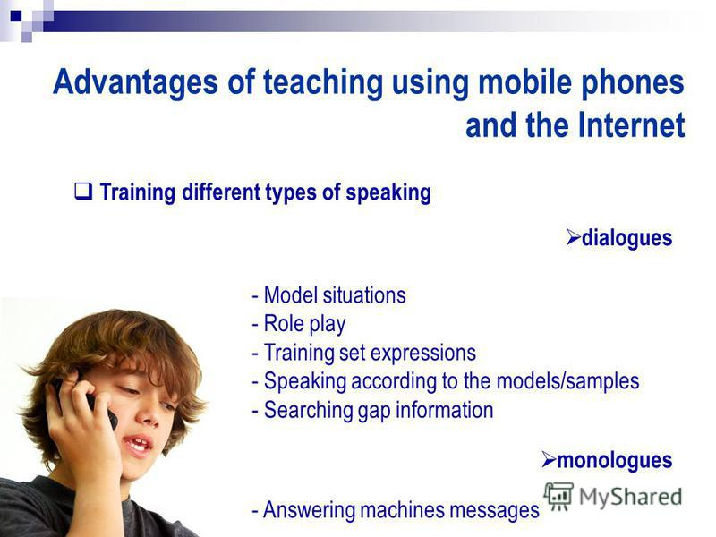 Advantages of teaching using mobile phones and the Internet Training different types of speaking dialogues - Model situations - Role play - Training set expressions - Speaking according to the models/samples - Searching gap information monologues - A