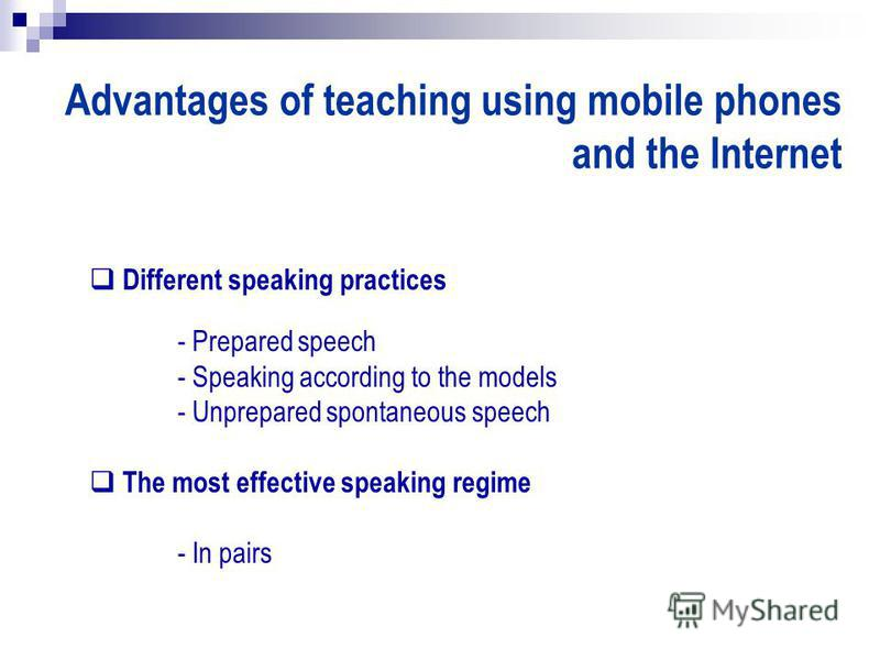 Advantages of teaching using mobile phones and the Internet Different speaking practices - Prepared speech - Speaking according to the models - Unprepared spontaneous speech The most effective speaking regime - In pairs