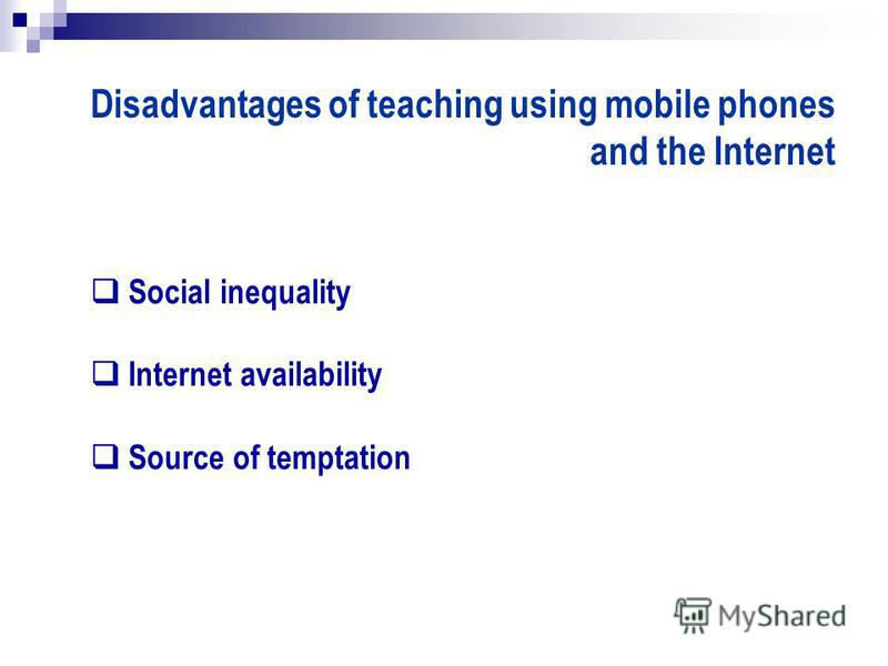 Disadvantages of teaching using mobile phones and the Internet Social inequality Internet availability Source of temptation