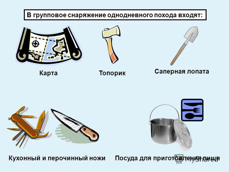 В групповое снаряжение однодневного похода входят: Карта Топорик Саперная лопата Кухонный и перочинный ножи Посуда для приготовления пищи