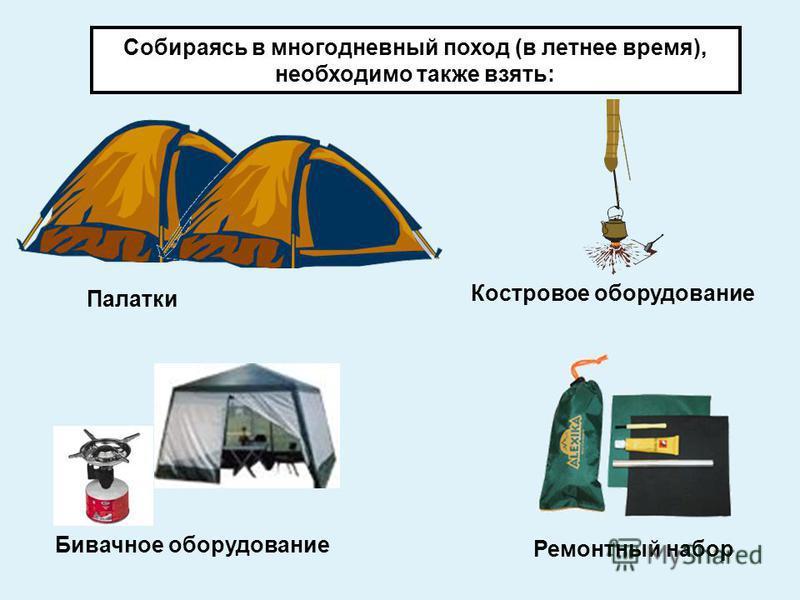 Собираясь в многодневный поход (в летнее время), необходимо также взять: Палатки Костровое оборудование Бивачное оборудование Ремонтный набор