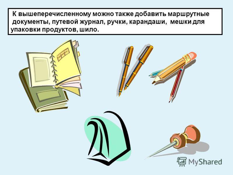 К вышеперечисленному можно также добавить маршрутные документы, путевой журнал, ручки, карандаши, мешки для упаковки продуктов, шило.
