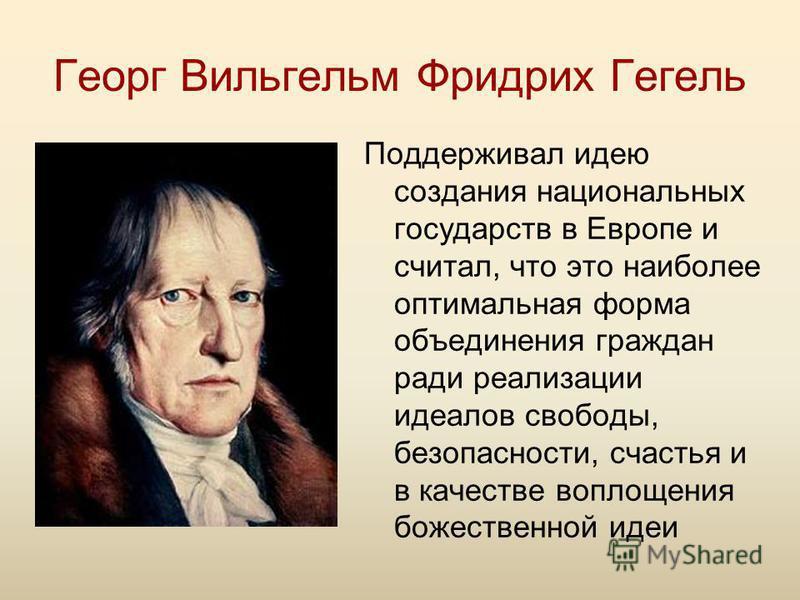 Георг Вильгельм Фридрих Гегель Поддерживал идею создания национальных государств в Европе и считал, что это наиболее оптимальная форма объединения граждан ради реализации идеалов свободы, безопасности, счастья и в качестве воплощения божественной иде