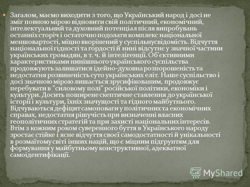 Загалом, маємо виходити з того, що Український народ і досі не зміг повною мірою відновити свій політичний, економічний, інтелектуальний та духовний потенціал після випробувань останніх сторіч і остаточно подолати комплекс національної меншовартості,