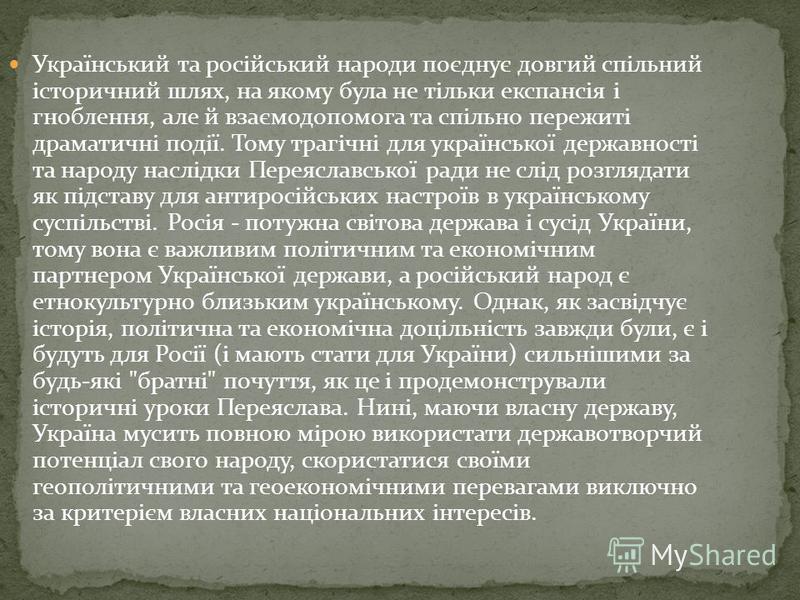 Український та російський народи поєднує довгий спільний історичний шлях, на якому була не тільки експансія і гноблення, але й взаємодопомога та спільно пережиті драматичні події. Тому трагічні для української державності та народу наслідки Переяслав
