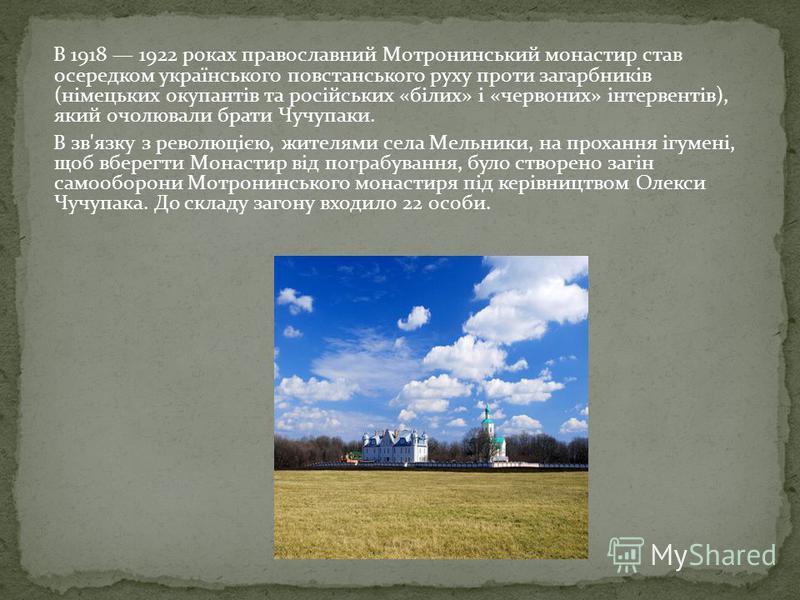 В 1918 1922 роках православний Мотронинський монастир став осередком українського повстанського руху проти загарбників (німецьких окупантів та російських «білих» і «червоних» інтервентів), який очолювали брати Чучупаки. В зв'язку з революцією, жителя