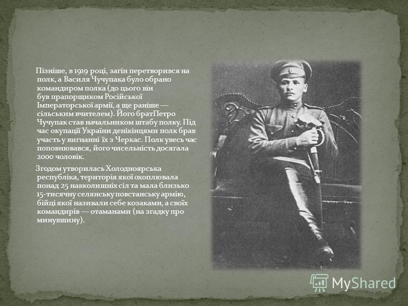 Пізніше, в 1919 році, загін перетворився на полк, а Василя Чучупака було обрано командиром полка (до цього він був прапорщиком Російської Імператорської армії, а ще раніше сільським вчителем). Його братПетро Чучупак став начальником штабу полку. Під