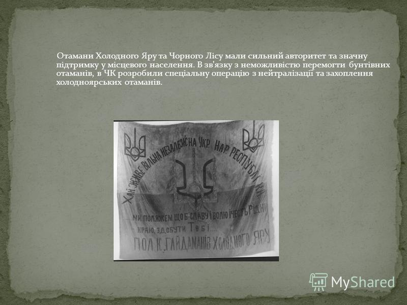 Отамани Холодного Яру та Чорного Лісу мали сильний авторитет та значну підтримку у місцевого населення. В зв'язку з неможливістю перемогти бунтівних отаманів, в ЧК розробили спеціальну операцію з нейтралізації та захоплення холодноярських отаманів.