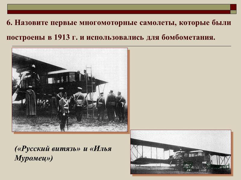 6. Назовите первые многомоторные самолеты, которые были построены в 1913 г. и использовались для бомбометания. («Русский витязь» и «Илья Муромец»)