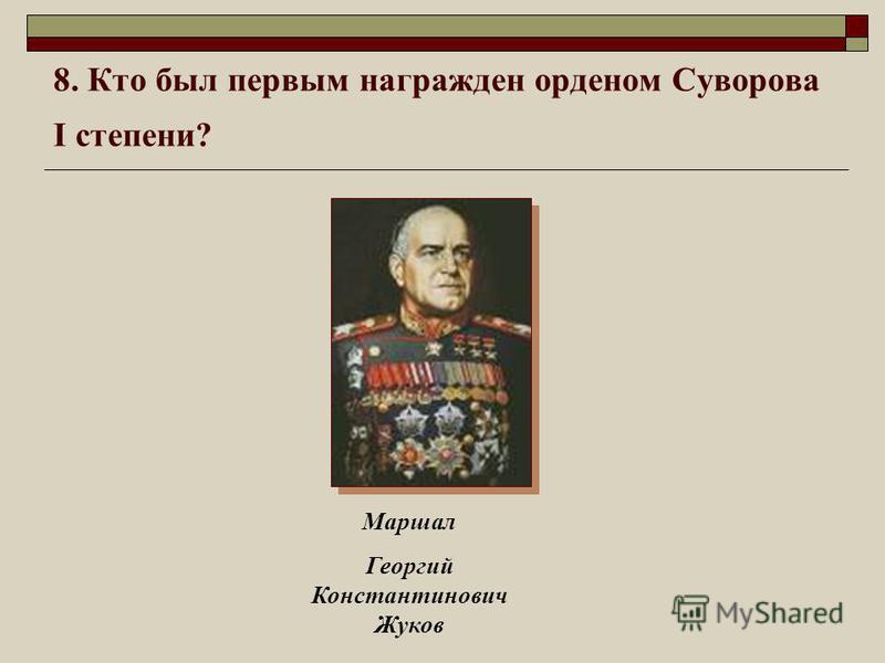 8. Кто был первым награжден орденом Суворова I степени? Маршал Георгий Константинович Жуков