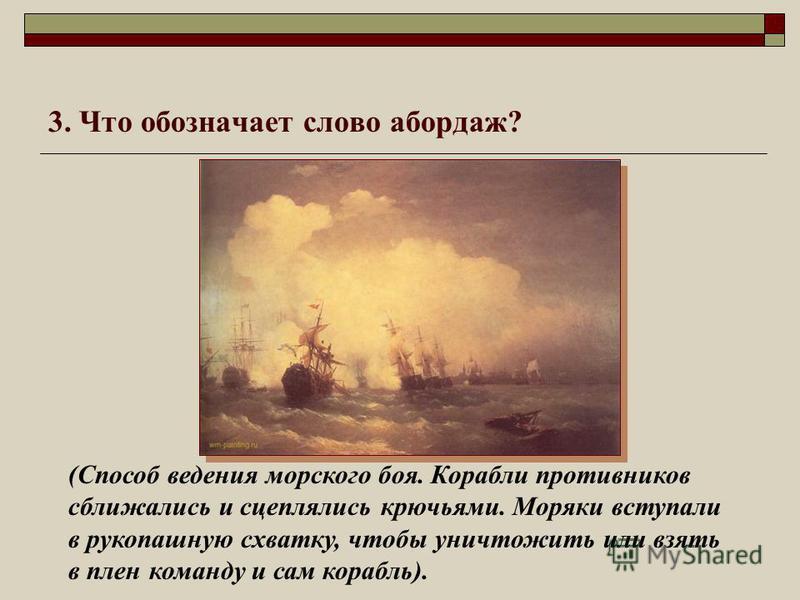 3. Что обозначает слово абордаж? (Способ ведения морского боя. Корабли противников сближались и сцеплялись крючьями. Моряки вступали в рукопашную схватку, чтобы уничтожить или взять в плен команду и сам корабль).