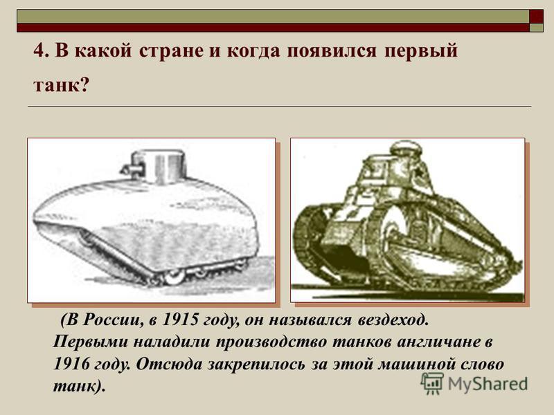 4. В какой стране и когда появился первый танк? (В России, в 1915 году, он назывался вездеход. Первыми наладили производство танков англичане в 1916 году. Отсюда закрепилось за этой машиной слово танк).