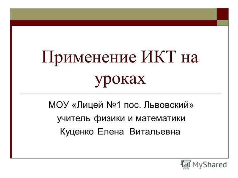 Применение ИКТ на уроках МОУ «Лицей 1 пос. Львовский» учитель физики и математики Куценко Елена Витальевна