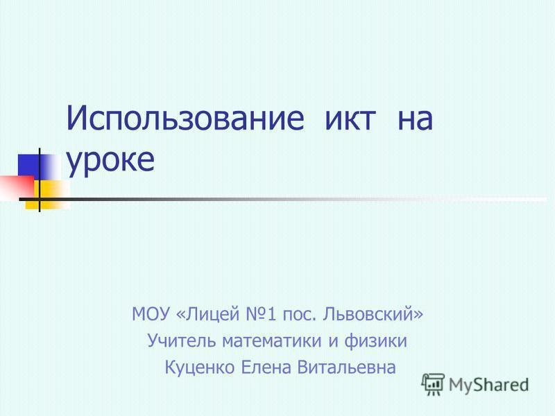 Использование икт на уроке МОУ «Лицей 1 пос. Львовский» Учитель математики и физики Куценко Елена Витальевна