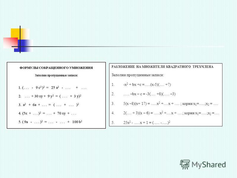 РАЗЛОЖЕНИЕ НА МНОЖИТЕЛИ КВАДРАТНОГО ТРЕХЧЛЕНА Заполни пропущенные записи: 1.-х 2 + bx +c =…..(x-5)(…. +7) 2.….. –bx – c = -3(…. +8)(….. –3) 3.5(x –8)(x+ 17) = …..x 2 +.…x + …. ; корни х 1 =…..;х 2 = …. 4.2(…. + 3)(х – 6) = …..x 2 +.…x + ….; корни х 1