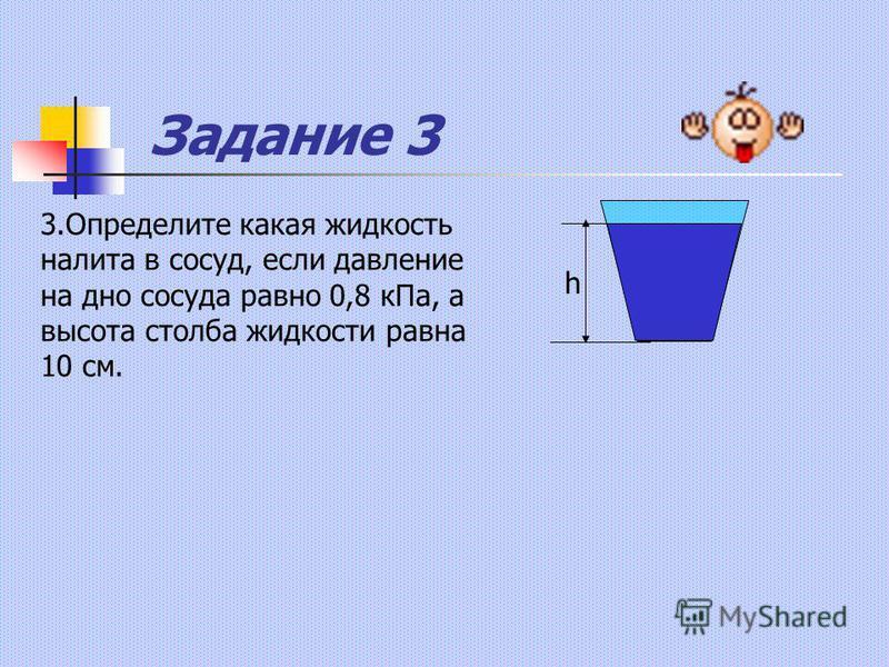 Задание 3 h 3. Определите какая жидкость налита в сосуд, если давление на дно сосуда равно 0,8 к Па, а высота столба жидкости равна 10 см.