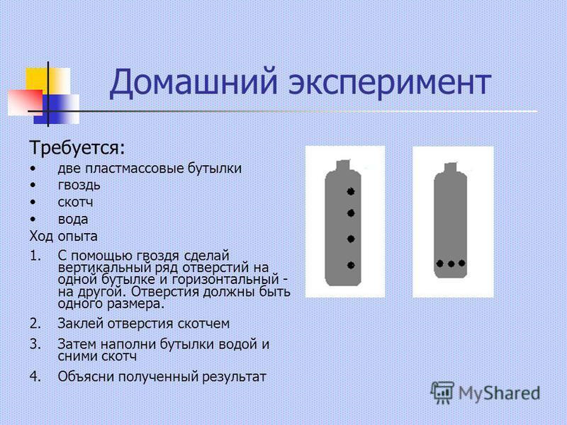 Домашний эксперимент Требуется: две пластмассовые бутылки гвоздь скотч вода Ход опыта 1. С помощью гвоздя сделай вертикальный ряд отверстий на одной бутылке и горизонтальный - на другой. Отверстия должны быть одного размера. 2. Заклей отверстия скотч