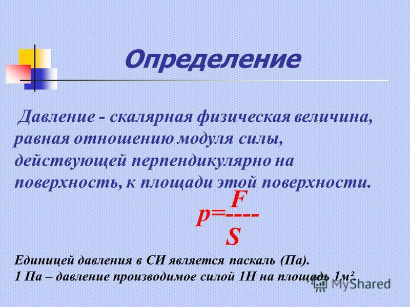 Определение p=---- F S Давление - скалярная физическая величина, равная отношению модуля силы, действующей перпендикулярно на поверхность, к площади этой поверхности. Единицей давления в СИ является паскаль (Па). 1 Па – давление производимое силой 1Н