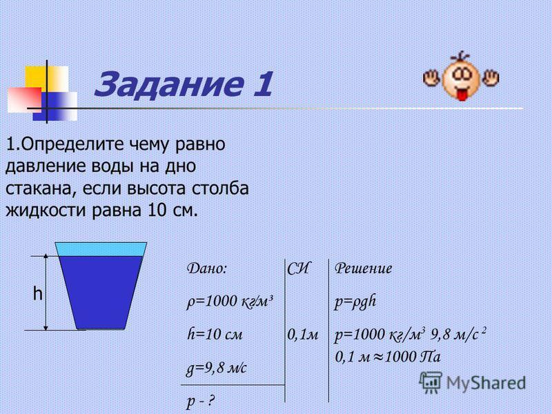Задание 1 1. Определите чему равно давление воды на дно стакана, если высота столба жидкости равна 10 см. h Дано: ρ=1000 кгм³ h=10 см g=9,8 мс p - ? СИ 0,1 м Решение p=ρgh p=1000 кг/м 3 9,8 м/с 2 0,1 м 1000 Па
