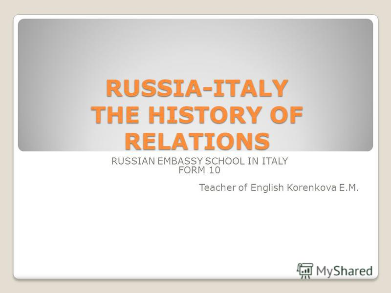 RUSSIA-ITALY THE HISTORY OF RELATIONS RUSSIAN EMBASSY SCHOOL IN ITALY FORM 10 Teacher of English Korenkova E.M.