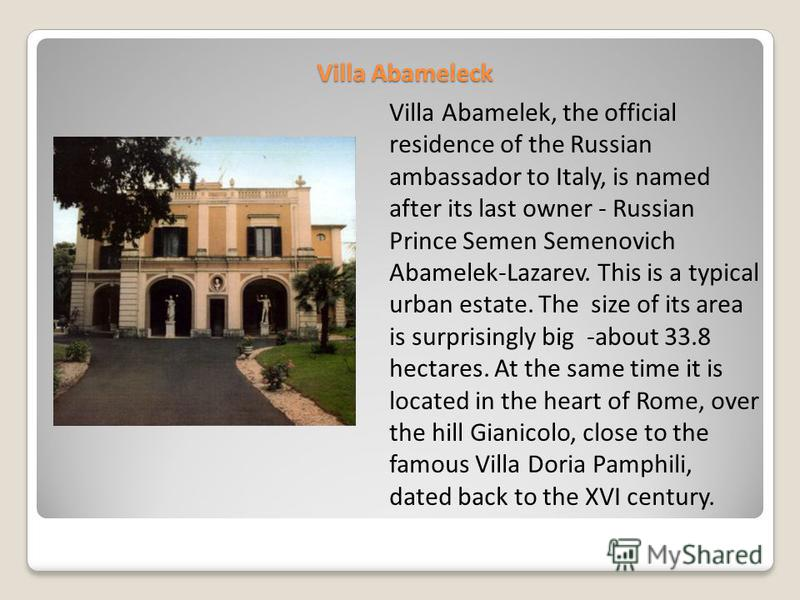 Villa Abameleck Villa Abamelek, the official residence of the Russian ambassador to Italy, is named after its last owner - Russian Prince Semen Semenovich Abamelek-Lazarev. This is a typical urban estate. The size of its area is surprisingly big -abo