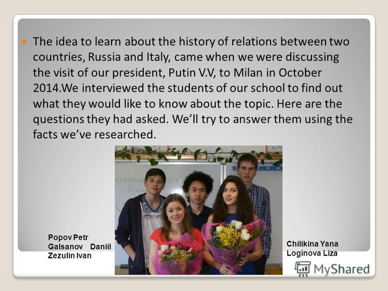 The idea to learn about the history of relations between two countries, Russia and Italy, came when we were discussing the visit of our president, Putin V.V, to Milan in October 2014.We interviewed the students of our school to find out what they wou