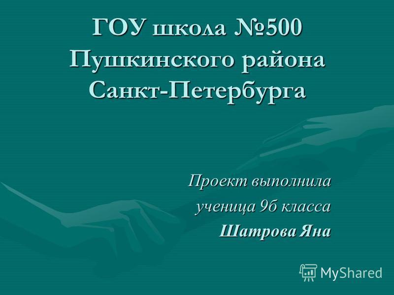 ГОУ школа 500 Пушкинского района Санкт-Петербурга Проект выполнила ученица 9 б класса Шатрова Яна