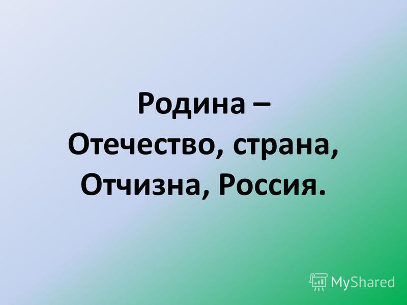 Родина – Отечество, страна, Отчизна, Россия.