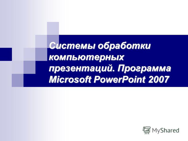 Системы обработки компьютерных презентаций. Программа Microsoft PowerPoint 2007