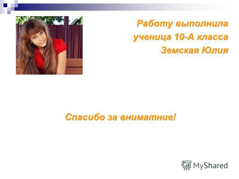 Работу выполнила ученица 10-А класса Земская Юлия Спасибо за вниматние!