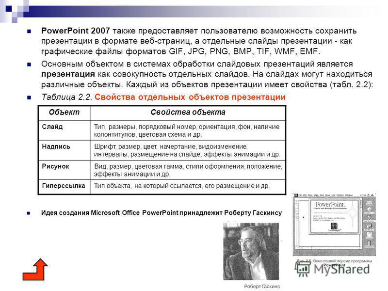 PowerPoint 2007 также предоставляет пользователю возможность сохранить презентации в формате веб-страниц, а отдельные слайды презентации - как графические файлы форматов GIF, JPG, PNG, BMP, TIF, WMF, EMF. Основным объектом в системах обработки слай