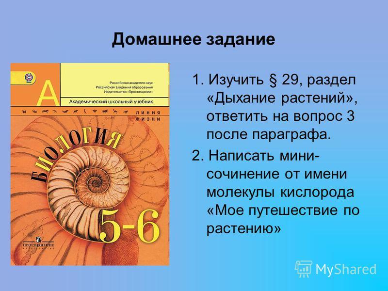 Домашнее задание 1. Изучить § 29, раздел «Дыхание растений», ответить на вопрос 3 после параграфа. 2. Написать мини- сочинение от имени молекулы кислорода «Мое путешествие по растению»
