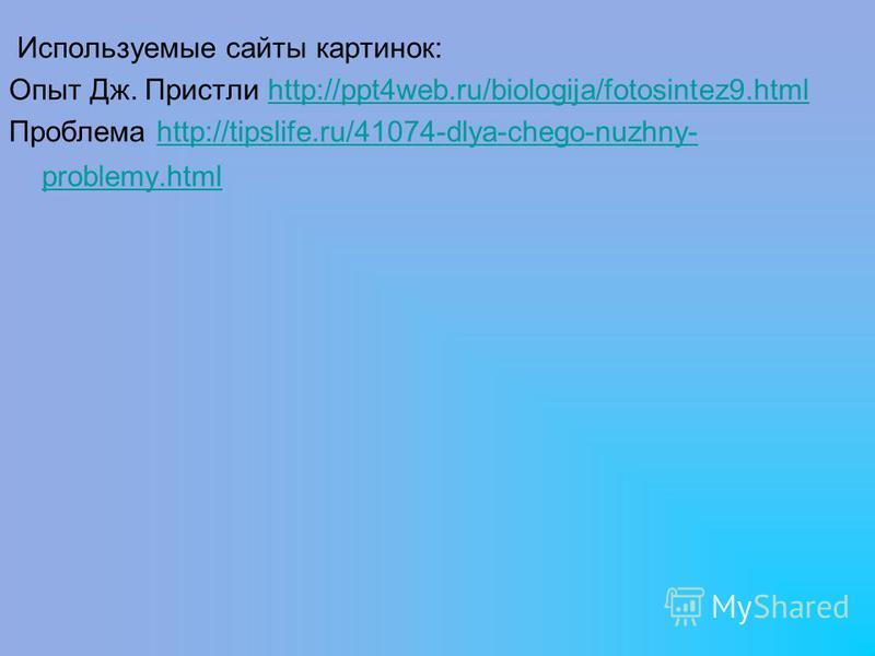 Используемые сайты картинок: Опыт Дж. Пристли http://ppt4web.ru/biologija/fotosintez9.htmlhttp://ppt4web.ru/biologija/fotosintez9. html Проблема http://tipslife.ru/41074-dlya-chego-nuzhny- problemy.htmlhttp://tipslife.ru/41074-dlya-chego-nuzhny- prob