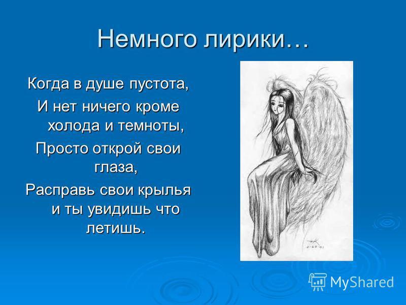 Немного лирики… Когда в душе пустота, И нет ничего кроме холода и темноты, Просто открой свои глаза, Расправь свои крылья и ты увидишь что летишь.