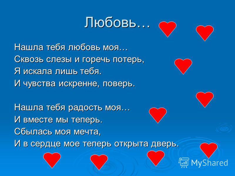 Любовь… Нашла тебя любовь моя… Сквозь слезы и горечь потерь, Я искала лишь тебя. И чувства искренне, поверь. Нашла тебя радость моя… И вместе мы теперь. Сбылась моя мечта, И в сердце мое теперь открыта дверь.