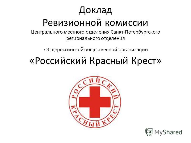 Доклад Ревизионной комиссии Центрального местного отделения Санкт-Петербургского регионального отделения Общероссийской общественной организации «Российский Красный Крест»