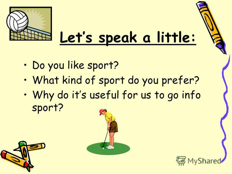Lets speak a little: Do you like sport? What kind of sport do you prefer? Why do its useful for us to go info sport?