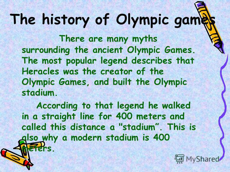 The history of Olympic games There are many myths surrounding the ancient Olympic Games. The most popular legend describes that Heracles was the creator of the Olympic Games, and built the Olympic stadium. According to that legend he walked in a stra