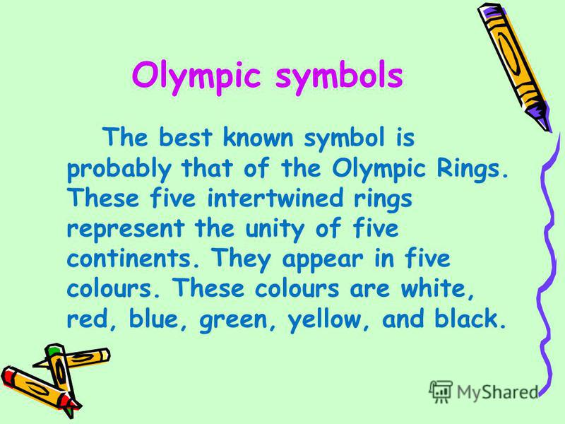 Olympic symbols The best known symbol is probably that of the Olympic Rings. These five intertwined rings represent the unity of five continents. They appear in five colours. These colours are white, red, blue, green, yellow, and black.