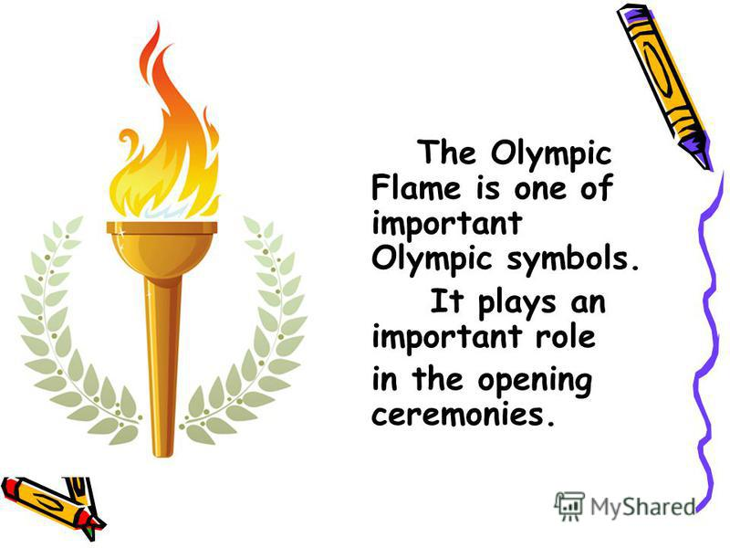 The Olympic Flame is one of important Olympic symbols. It plays an important role in the opening ceremonies.