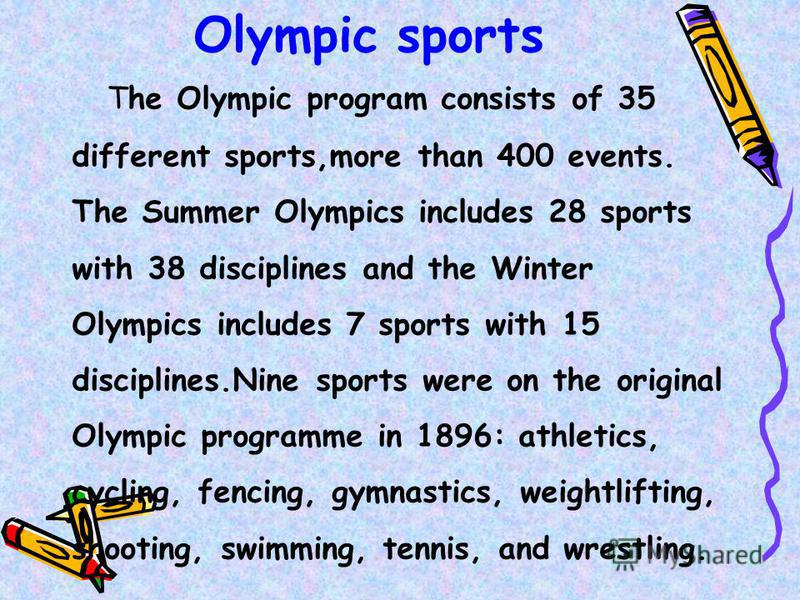 Olympic sports The Olympic program consists of 35 different sports,more than 400 events. The Summer Olympics includes 28 sports with 38 disciplines and the Winter Olympics includes 7 sports with 15 disciplines.Nine sports were on the original Olympic