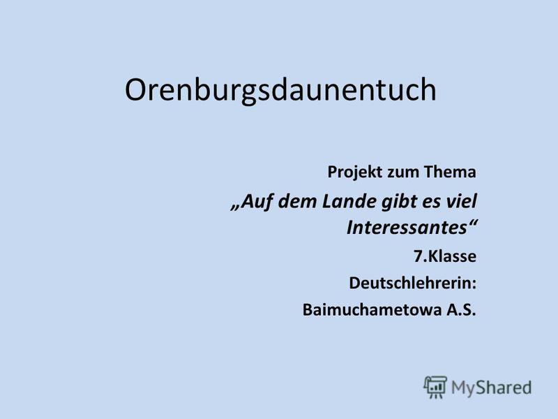 Orenburgsdaunentuch Projekt zum Thema Auf dem Lande gibt es viel Interessantes 7. Klasse Deutschlehrerin: Baimuchametowa A.S.