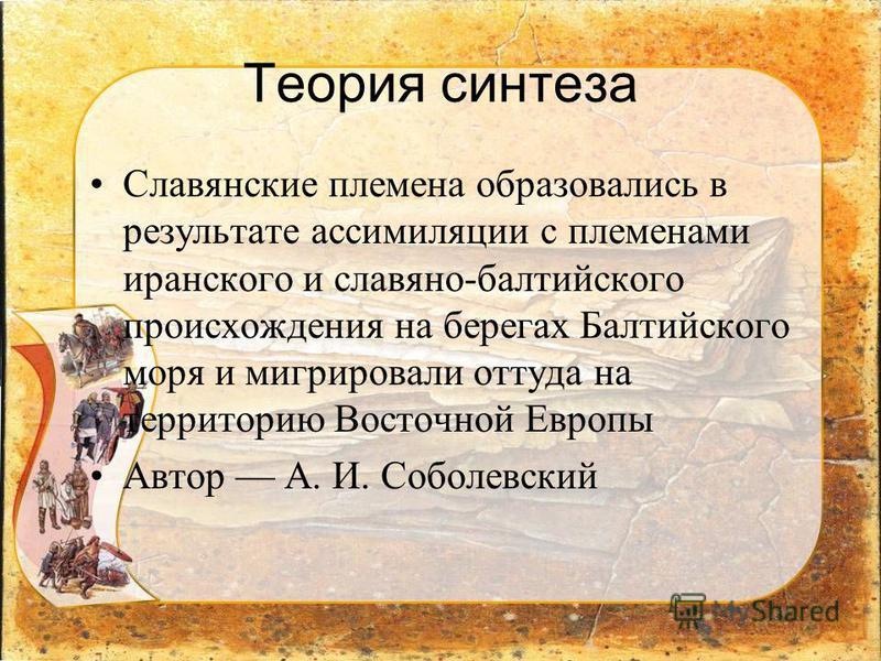 Теория синтеза Славянские племена образовались в результате ассимиляции с племенами иранского и славяно-балтийского происхождения на берегах Балтийского моря и мигрировали оттуда на территорию Восточной Европы Автор А. И. Соболевский