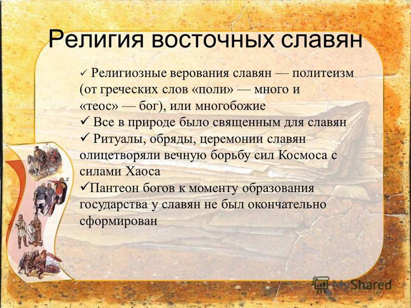 Религия восточных славян Религиозные верования славян политеизм (от греческих слов «поли» много и «теос» бог), или многобожие Все в природе было священным для славян Ритуалы, обряды, церемонии славян олицетворяли вечную борьбу сил Космоса с силами Ха