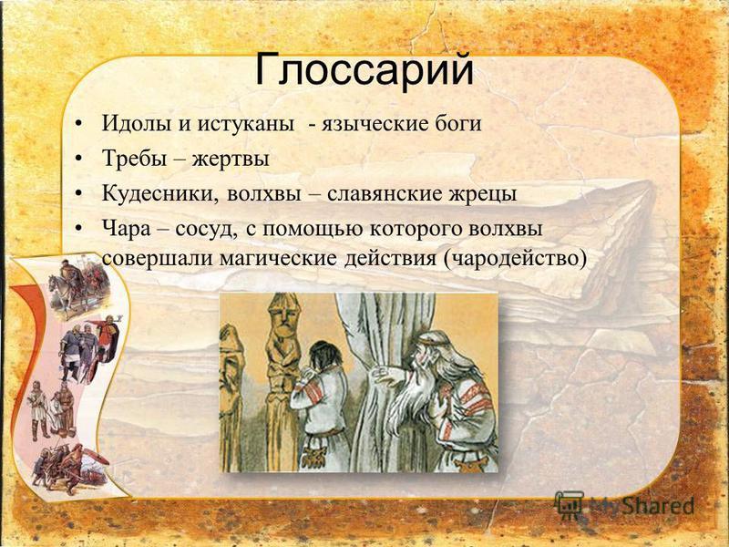 Глоссарий Идолы и истуканы - языческие боги Требы – жертвы Кудесники, волхвы – славянские жрецы Чара – сосуд, с помощью которого волхвы совершали магические действия (чародейство)